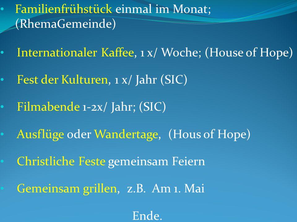 Familienfrühstück einmal im Monat; (RhemaGemeinde) Internationaler Kaffee, 1 x/ Woche; (House of Hope) Fest der Kulturen, 1 x/ Jahr (SIC) Filmabende 1-2x/ Jahr; (SIC) Ausflüge oder Wandertage, (Hous of Hope) Christliche Feste gemeinsam Feiern Gemeinsam grillen, z.B.