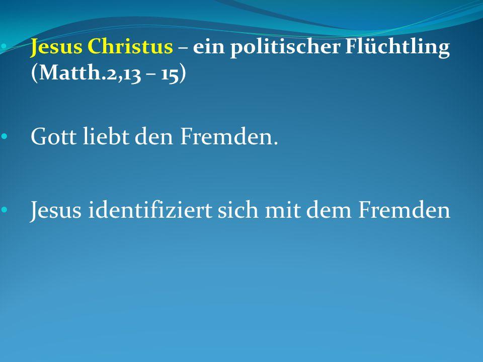 Jesus Christus – ein politischer Flüchtling (Matth.2,13 – 15) Gott liebt den Fremden.