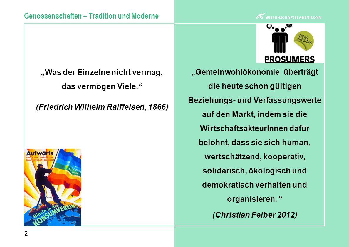 """""""Was der Einzelne nicht vermag, das vermögen Viele. (Friedrich Wilhelm Raiffeisen, 1866) 2 Genossenschaften – Tradition und Moderne """"Gemeinwohlökonomie überträgt die heute schon gültigen Beziehungs- und Verfassungswerte auf den Markt, indem sie die WirtschaftsakteurInnen dafür belohnt, dass sie sich human, wertschätzend, kooperativ, solidarisch, ökologisch und demokratisch verhalten und organisieren."""