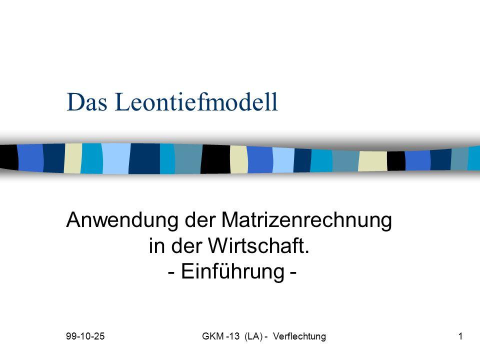 99-10-25GKM -13 (LA) - Verflechtung1 Das Leontiefmodell Anwendung der Matrizenrechnung in der Wirtschaft. - Einführung -