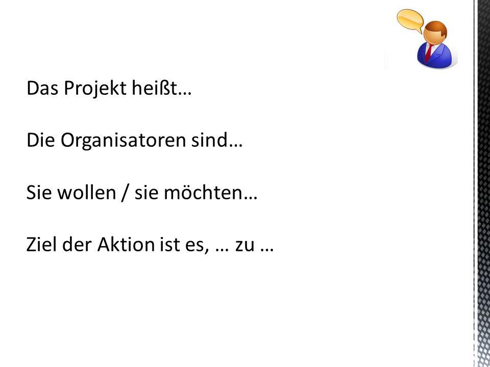Das Projekt heißt… Die Organisatoren sind… Sie wollen / sie möchten… Ziel der Aktion ist es, … zu …