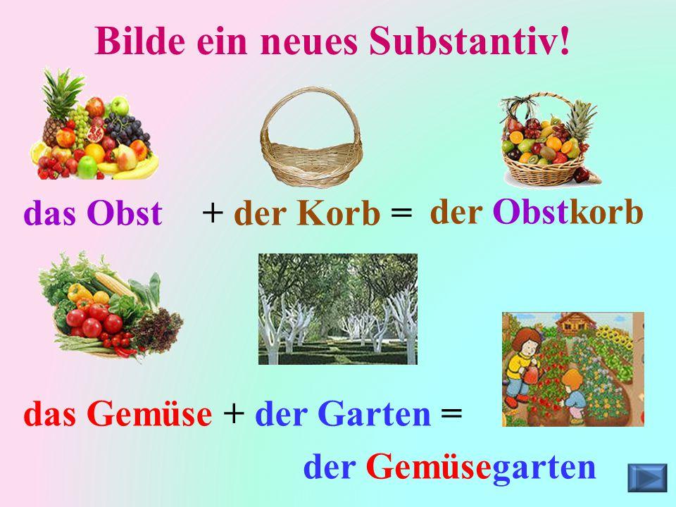 Bilde ein neues Substantiv! das Obst+ der Korb =der Obstkorb das Gemüse+ der Garten = der Gemüsegarten