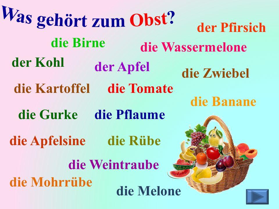 die Tomate die Birne die Kartoffel die Zwiebel der Apfel die Banane der Kohl der Pfirsich die Weintraube die Pflaume die Apfelsine die Gurke die Wasse