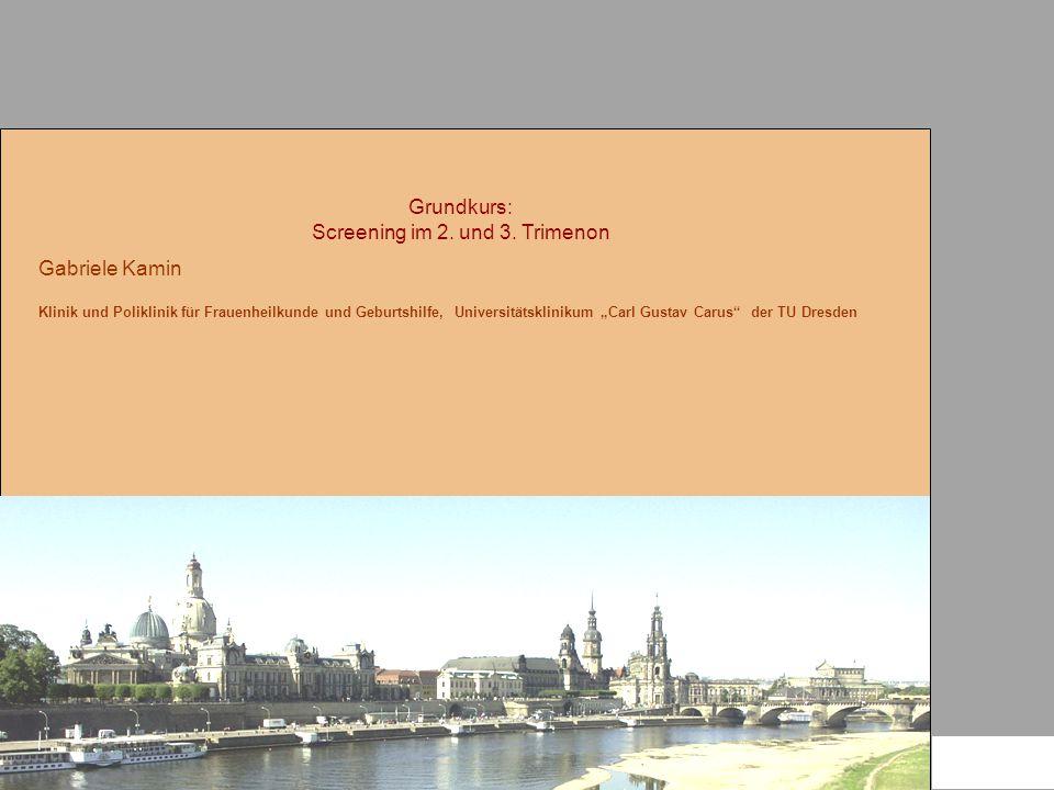 """Grundkurs: Screening im 2. und 3. Trimenon Gabriele Kamin Klinik und Poliklinik für Frauenheilkunde und Geburtshilfe, Universitätsklinikum """"Carl Gusta"""