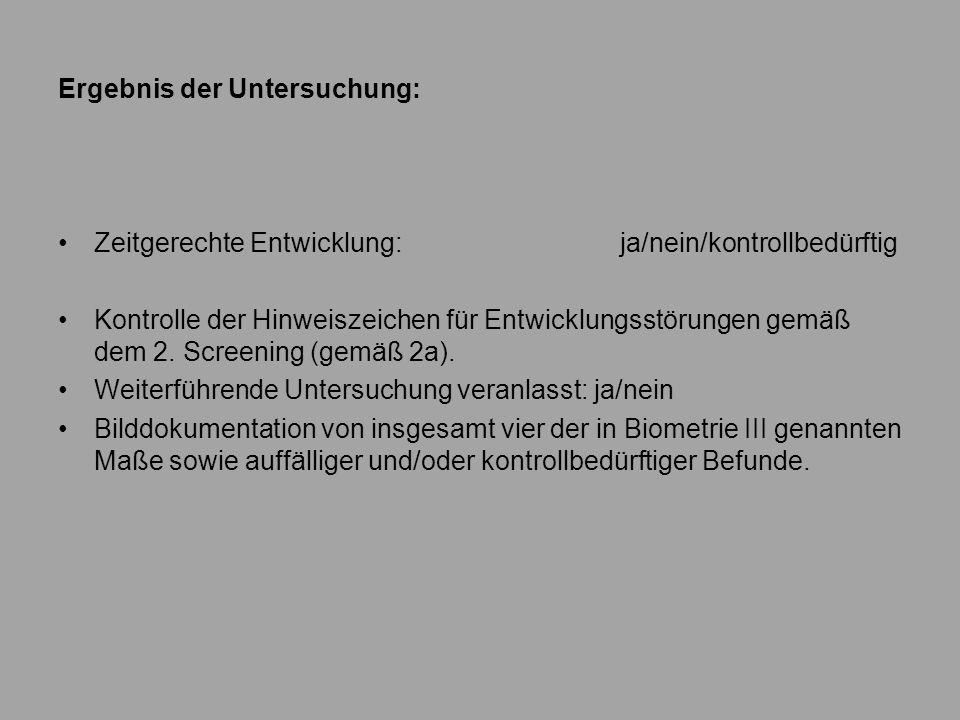 Ergebnis der Untersuchung: Zeitgerechte Entwicklung: ja/nein/kontrollbedürftig Kontrolle der Hinweiszeichen für Entwicklungsstörungen gemäß dem 2. Scr