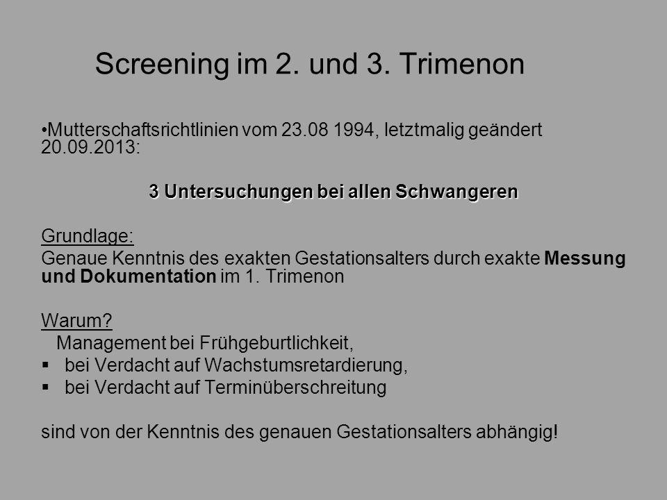 Screening im 2. und 3. Trimenon Mutterschaftsrichtlinien vom 23.08 1994, letztmalig geändert 20.09.2013: 3 Untersuchungen bei allen Schwangeren Grundl