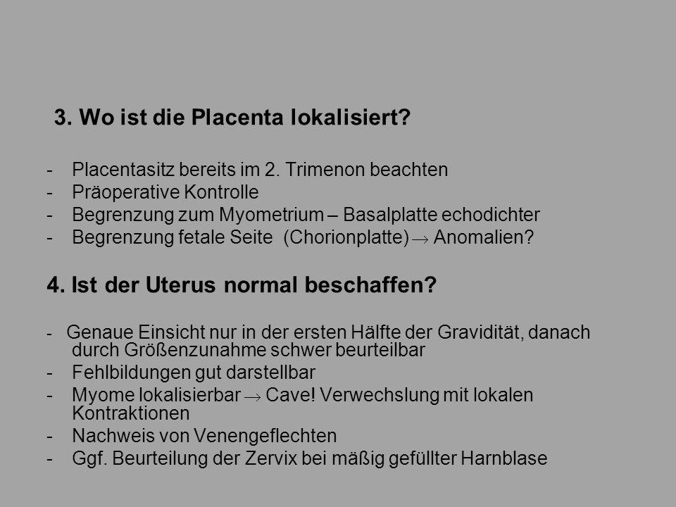 3. Wo ist die Placenta lokalisiert? -Placentasitz bereits im 2. Trimenon beachten -Präoperative Kontrolle -Begrenzung zum Myometrium – Basalplatte ech