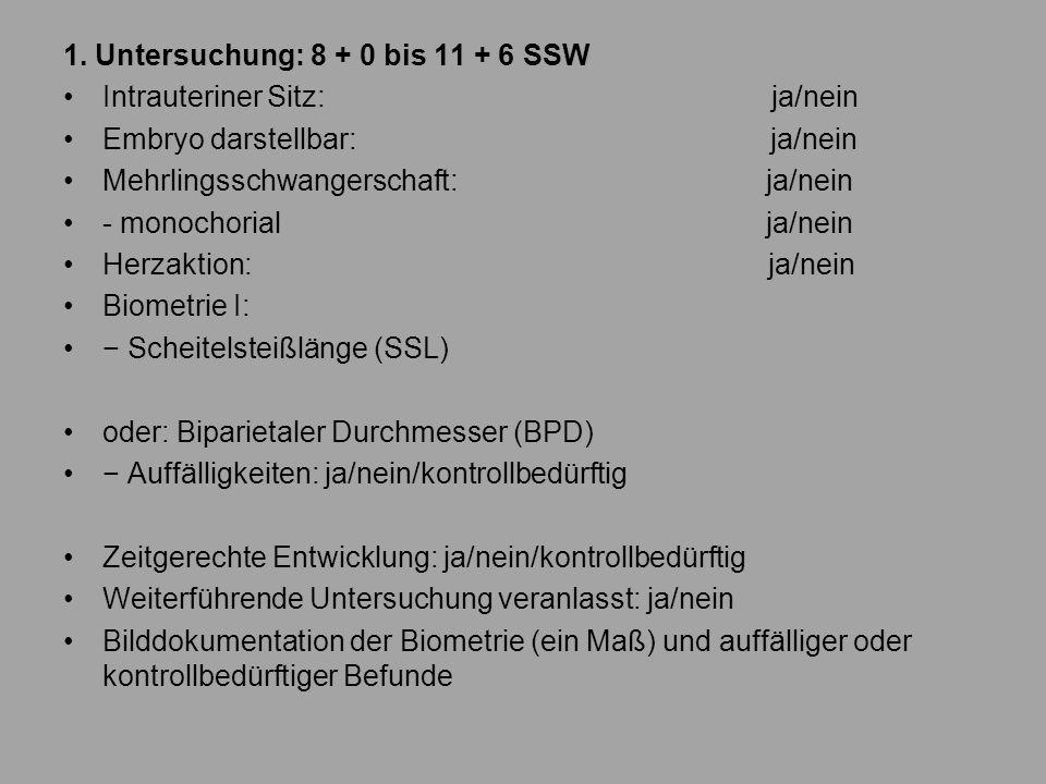 1. Untersuchung: 8 + 0 bis 11 + 6 SSW Intrauteriner Sitz: ja/nein Embryo darstellbar: ja/nein Mehrlingsschwangerschaft: ja/nein - monochorial ja/nein