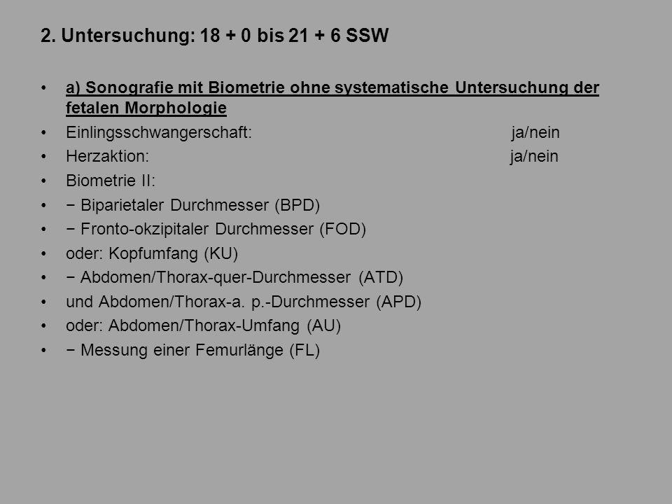 2. Untersuchung: 18 + 0 bis 21 + 6 SSW a) Sonografie mit Biometrie ohne systematische Untersuchung der fetalen Morphologie Einlingsschwangerschaft: ja