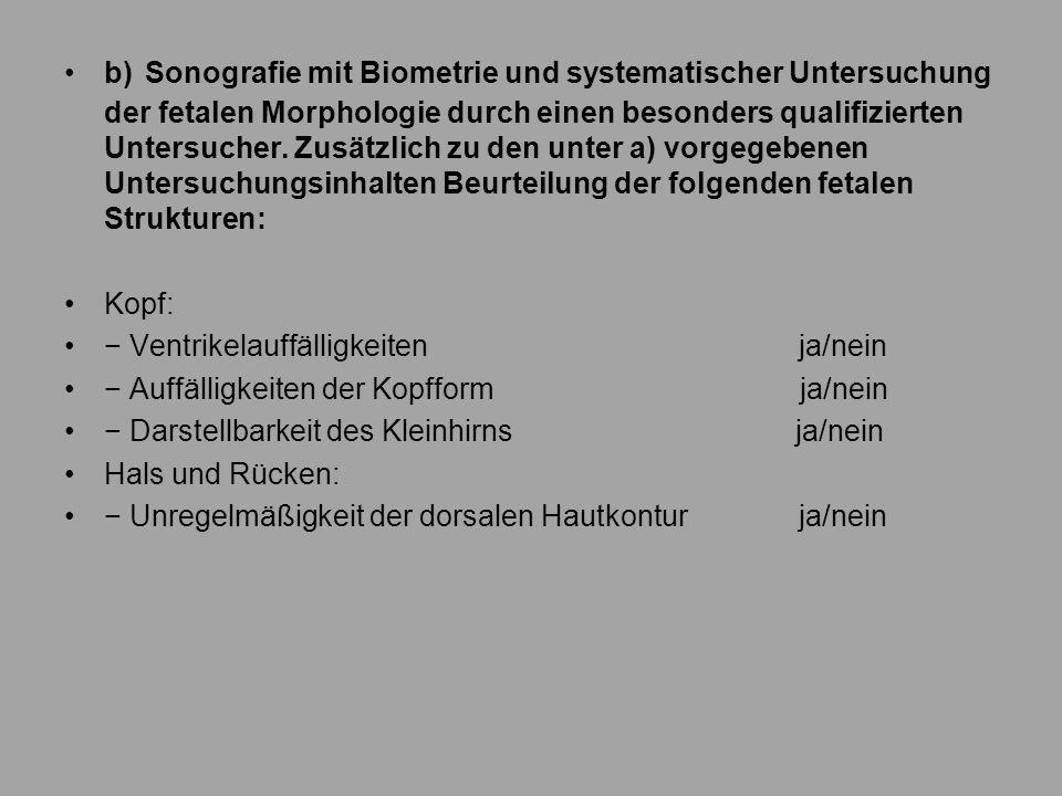 b) Sonografie mit Biometrie und systematischer Untersuchung der fetalen Morphologie durch einen besonders qualifizierten Untersucher. Zusätzlich zu de
