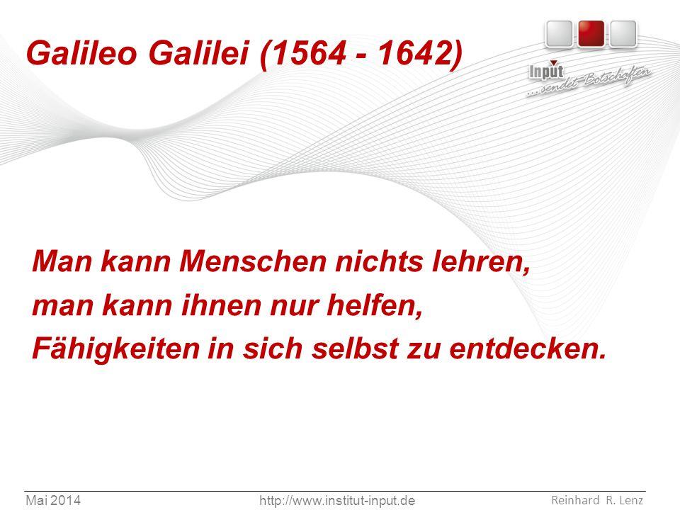 Mai 2014http://www.institut-input.de Reinhard R. Lenz Galileo Galilei (1564 - 1642) Man kann Menschen nichts lehren, man kann ihnen nur helfen, Fähigk
