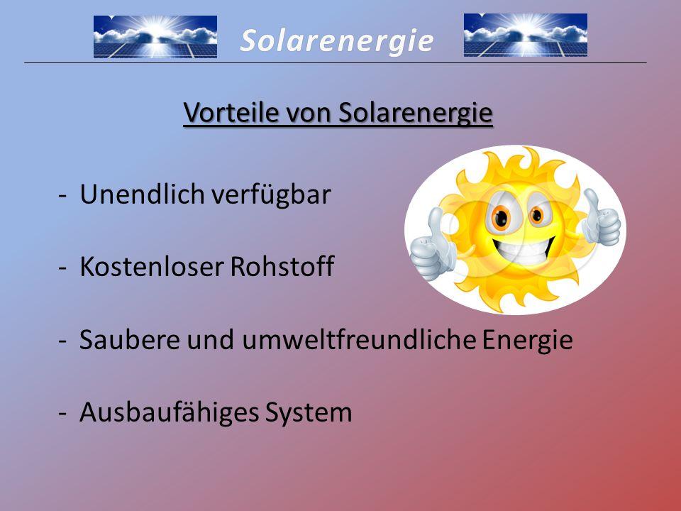 Solarenergie Vorteile von Solarenergie -Unendlich verfügbar -Kostenloser Rohstoff -Saubere und umweltfreundliche Energie -Ausbaufähiges System
