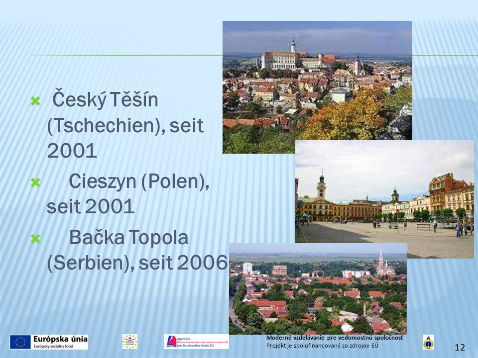 Český Těšín (Tschechien), seit 2001  Cieszyn (Polen), seit 2001  Bačka Topola (Serbien), seit 2006 12 Moderné vzdelávanie pre vedomostnú spoločnos