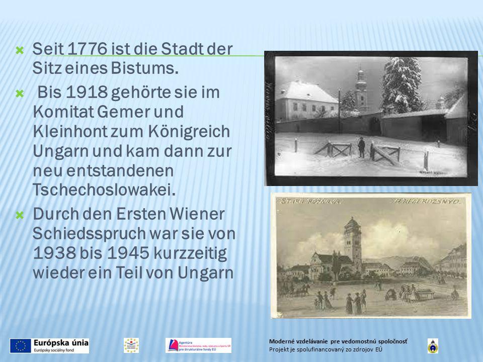  Seit 1776 ist die Stadt der Sitz eines Bistums.  Bis 1918 gehörte sie im Komitat Gemer und Kleinhont zum Königreich Ungarn und kam dann zur neu ent