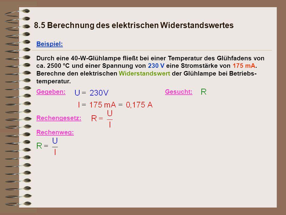 8.5 Berechnung des elektrischen Widerstandswertes Beispiel: Gegeben:Gesucht: Rechengesetz: Rechenweg: Durch eine 40-W-Glühlampe fließt bei einer Temperatur des Glühfadens von ca.