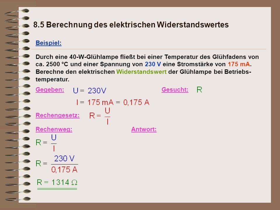 8.5 Berechnung des elektrischen Widerstandswertes Beispiel: Gegeben:Gesucht: Rechengesetz: Rechenweg:Antwort: Durch eine 40-W-Glühlampe fließt bei einer Temperatur des Glühfadens von ca.