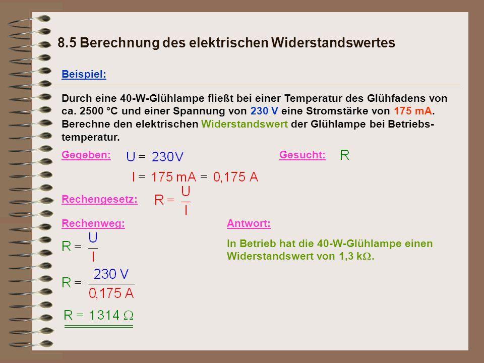 8.5 Berechnung des elektrischen Widerstandswertes Beispiel: Gegeben:Gesucht: Rechengesetz: Rechenweg:Antwort: In Betrieb hat die 40-W-Glühlampe einen Widerstandswert von 1,3 k .