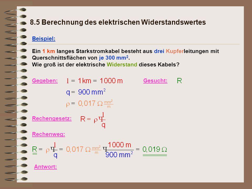 Gegeben: 8.5 Berechnung des elektrischen Widerstandswertes Beispiel: Ein 1 km langes Starkstromkabel besteht aus drei Kupferleitungen mit Querschnittsflächen von je 300 mm 2.