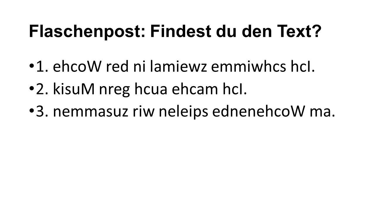 Flaschenpost: Findest du den Text? 1. ehcoW red ni lamiewz emmiwhcs hcI. 2. kisuM nreg hcua ehcam hcI. 3. nemmasuz riw neleips ednenehcoW ma.