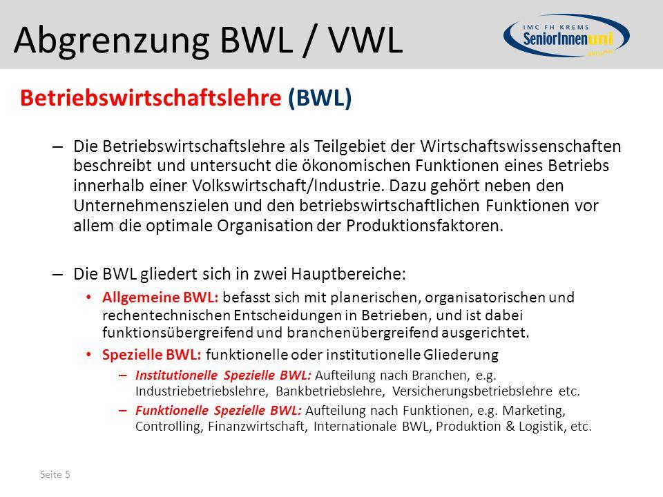 Seite 5 Abgrenzung BWL / VWL Betriebswirtschaftslehre (BWL) – Die Betriebswirtschaftslehre als Teilgebiet der Wirtschaftswissenschaften beschreibt und