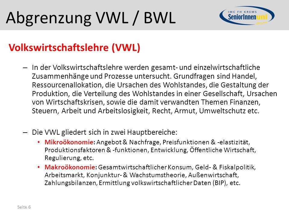 Seite 6 Abgrenzung VWL / BWL Volkswirtschaftslehre (VWL) – In der Volkswirtschaftslehre werden gesamt- und einzelwirtschaftliche Zusammenhänge und Pro