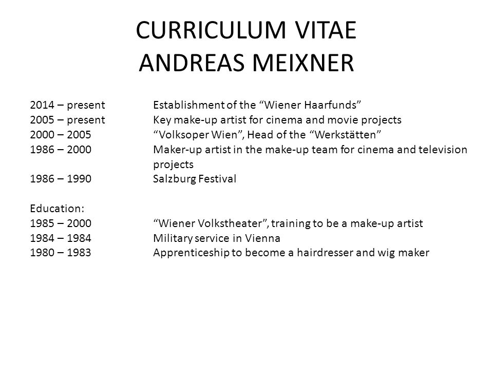 "CURRICULUM VITAE ANDREAS MEIXNER 2014 – presentEstablishment of the ""Wiener Haarfunds"" 2005 – presentKey make-up artist for cinema and movie projects"