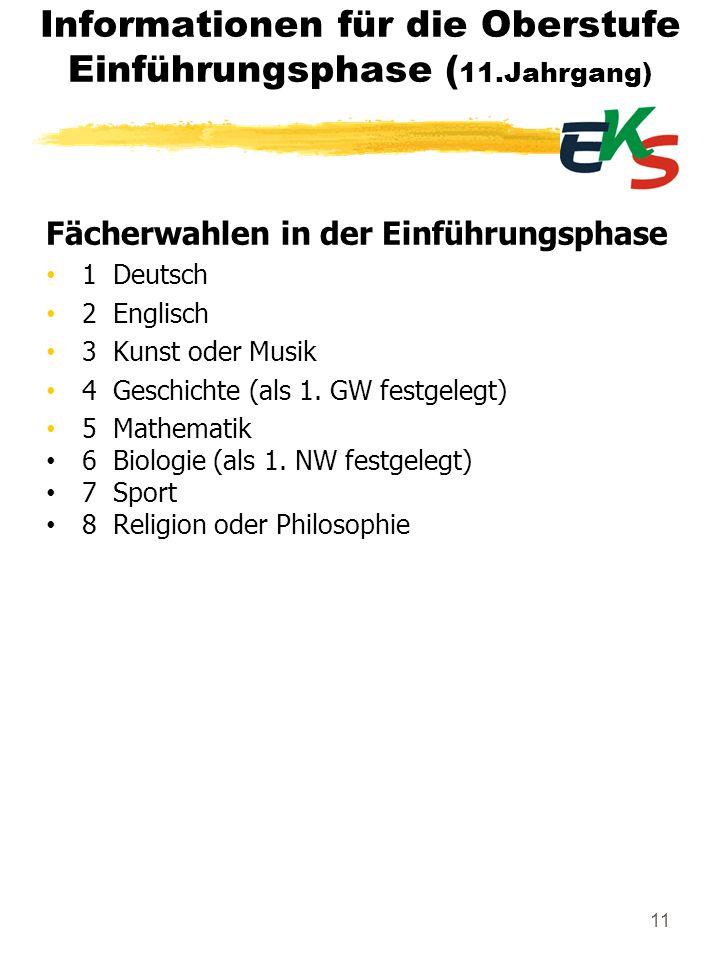 11 Informationen für die Oberstufe Einführungsphase ( 11.Jahrgang) Fächerwahlen in der Einführungsphase 1 Deutsch 2 Englisch 3 Kunst oder Musik 4 Gesc