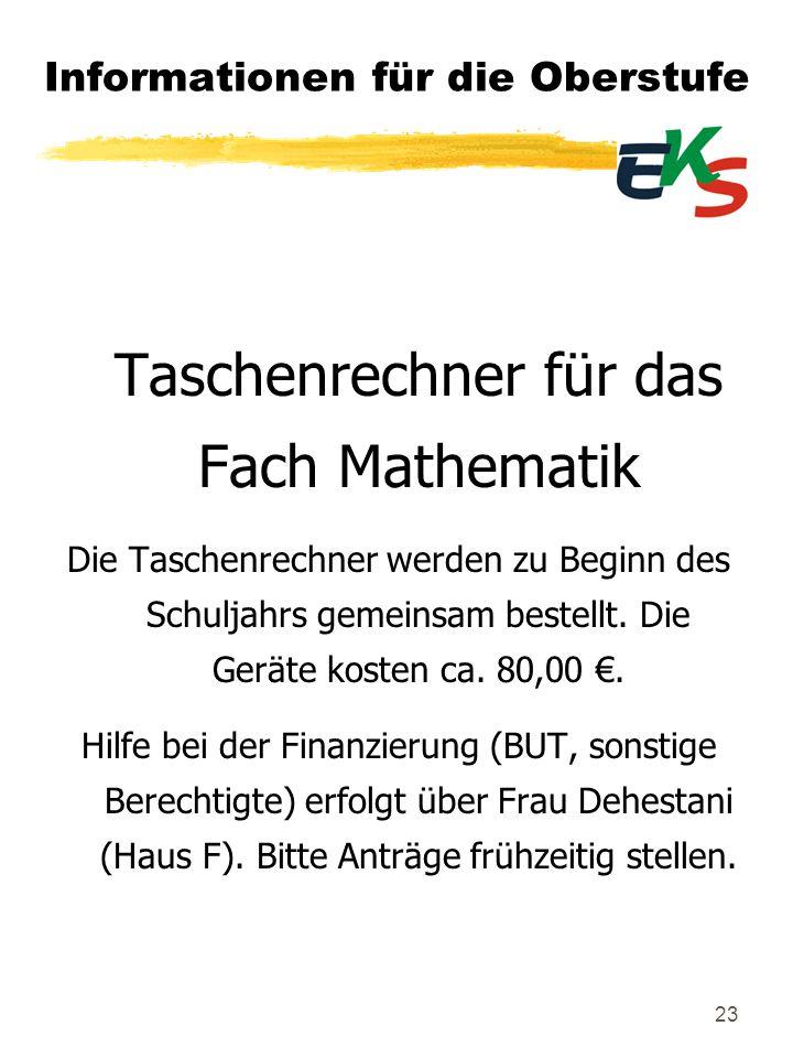 23 Informationen für die Oberstufe Taschenrechner für das Fach Mathematik Die Taschenrechner werden zu Beginn des Schuljahrs gemeinsam bestellt. Die G