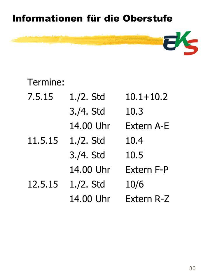 Informationen für die Oberstufe Termine: 7.5.151./2. Std10.1+10.2 3./4. Std10.3 14.00 UhrExtern A-E 11.5.151./2. Std10.4 3./4. Std10.5 14.00 UhrExtern