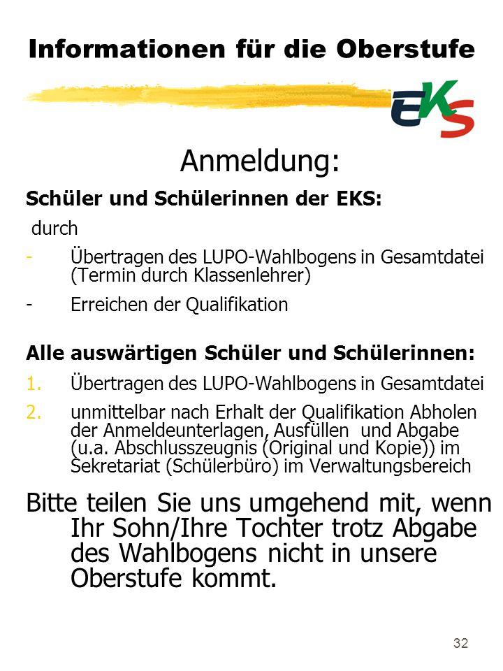 32 Informationen für die Oberstufe Anmeldung: Schüler und Schülerinnen der EKS: durch -Übertragen des LUPO-Wahlbogens in Gesamtdatei (Termin durch Kla