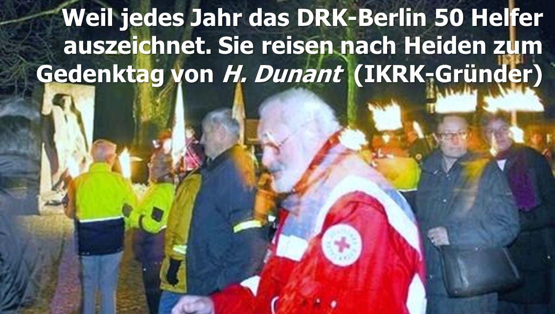 Weil jedes Jahr das DRK-Berlin 50 Helfer auszeichnet. Sie reisen nach Heiden zum Gedenktag von H. Dunant (IKRK-Gründer)