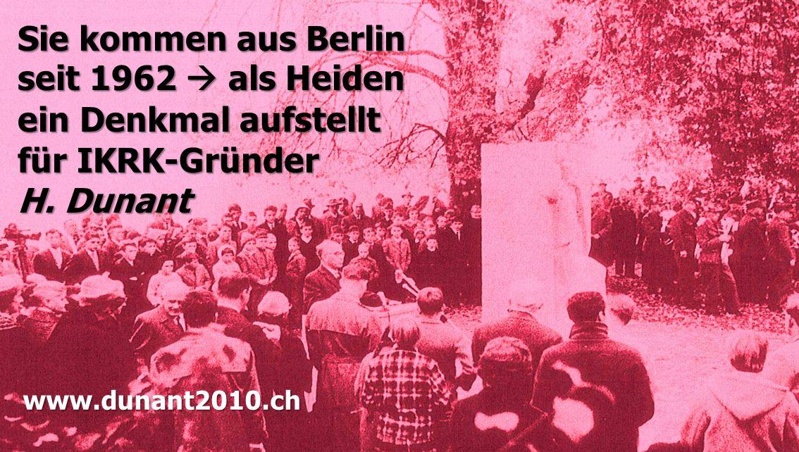Sie kommen aus Berlin seit 1962  als Heiden ein Denkmal aufstellt für IKRK-Gründer H. Dunant www.dunant2010.ch