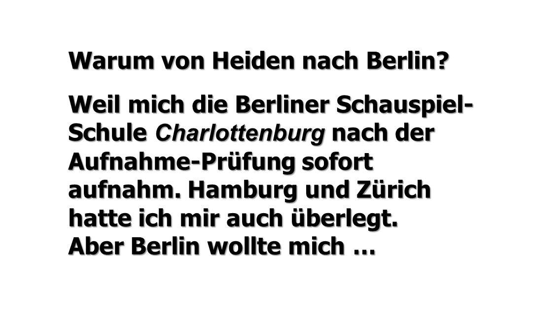 Warum von Heiden nach Berlin? Weil mich die Berliner Schauspiel- Schule Charlottenburg nach der Aufnahme-Prüfung sofort aufnahm. Hamburg und Zürich ha