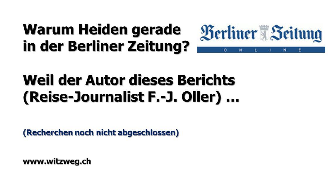 Warum Heiden gerade in der Berliner Zeitung? Weil der Autor dieses Berichts (Reise-Journalist F.-J. Oller) … (Recherchen noch nicht abgeschlossen) www