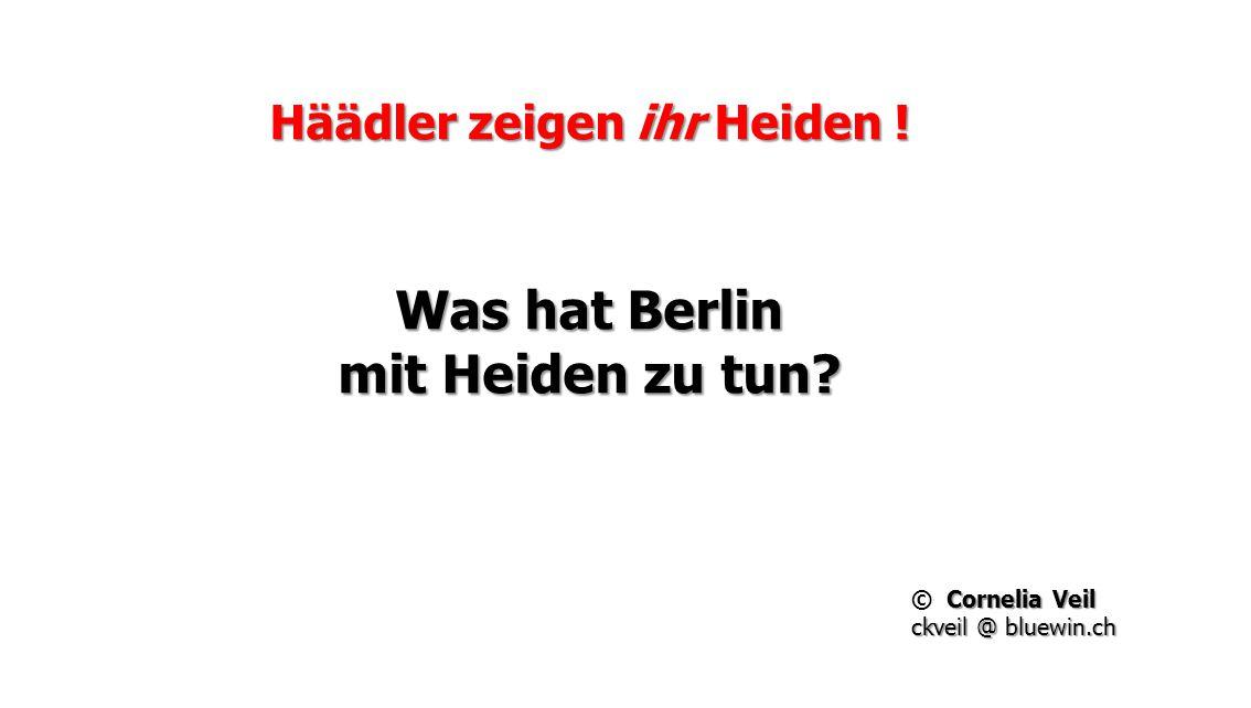 Häädler zeigen ihr Heiden ! Was hat Berlin mit Heiden zu tun? Cornelia Veil © Cornelia Veil ckveil @ bluewin.ch