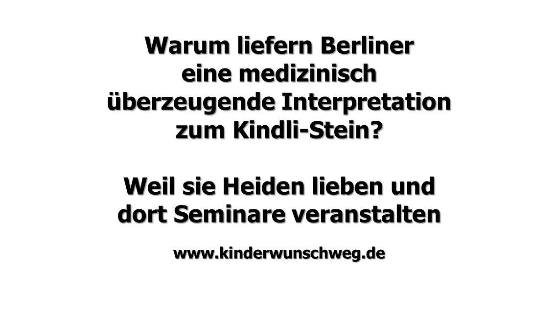 Warum liefern Berliner eine medizinisch überzeugende Interpretation zum Kindli-Stein? Weil sie Heiden lieben und dort Seminare veranstalten www.kinder