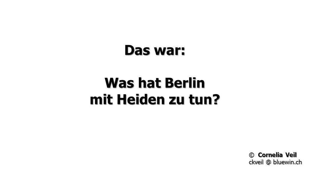 Das war: Was hat Berlin mit Heiden zu tun? Cornelia Veil © Cornelia Veil ckveil @ bluewin.ch