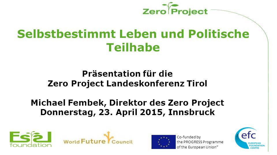 Co-funded by the PROGRESS Programme of the European Union Selbstbestimmt Leben und Politische Teilhabe Präsentation für die Zero Project Landeskonferenz Tirol Michael Fembek, Direktor des Zero Project Donnerstag, 23.