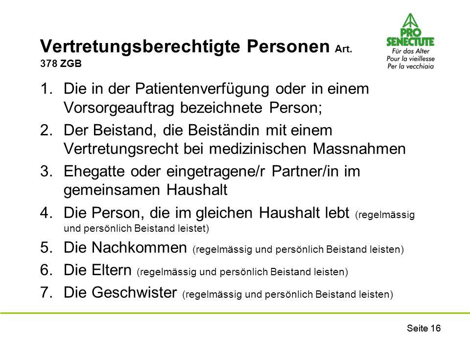 Seite 16 Vertretungsberechtigte Personen Art. 378 ZGB 1.Die in der Patientenverfügung oder in einem Vorsorgeauftrag bezeichnete Person; 2.Der Beistand