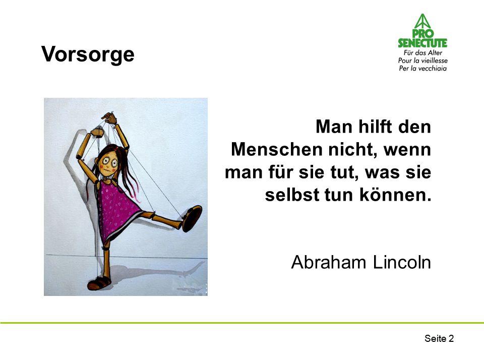 Seite 2 Man hilft den Menschen nicht, wenn man für sie tut, was sie selbst tun können. Abraham Lincoln Vorsorge