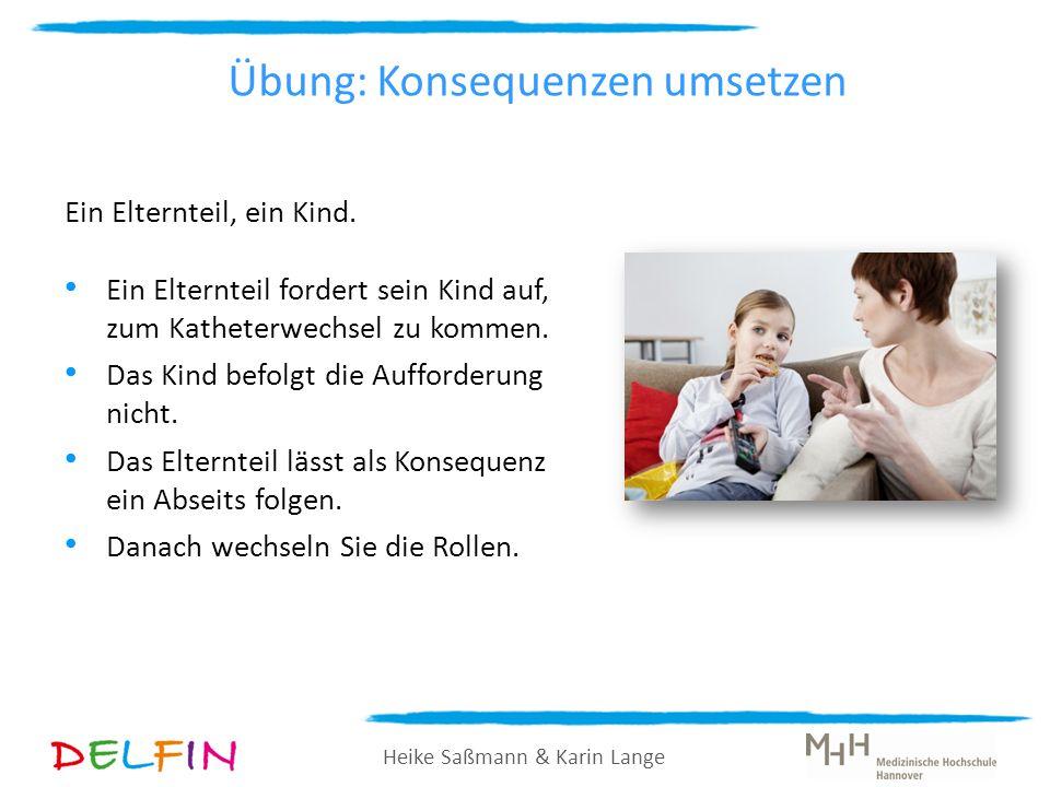 Heike Saßmann & Karin Lange Übung: Konsequenzen umsetzen Ein Elternteil, ein Kind. Ein Elternteil fordert sein Kind auf, zum Katheterwechsel zu kommen