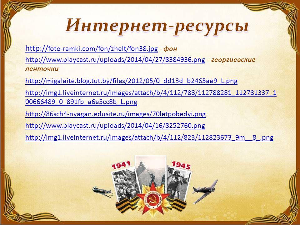 http:// foto-ramki.com/fon/zhelt/fon38.jpg http:// foto-ramki.com/fon/zhelt/fon38.jpg - фон http://www.playcast.ru/uploads/2014/04/27/8384936.pnghttp://www.playcast.ru/uploads/2014/04/27/8384936.png - георгиевские ленточки http://migalaite.blog.tut.by/files/2012/05/0_dd13d_b2465aa9_L.png http://img1.liveinternet.ru/images/attach/b/4/112/788/112788281_112781337_1 00666489_0_891fb_a6e5cc8b_L.png http://86sch4-nyagan.edusite.ru/images/70letpobedyi.png http://www.playcast.ru/uploads/2014/04/16/8252760.png http://img1.liveinternet.ru/images/attach/b/4/112/823/112823673_9m__8_.png