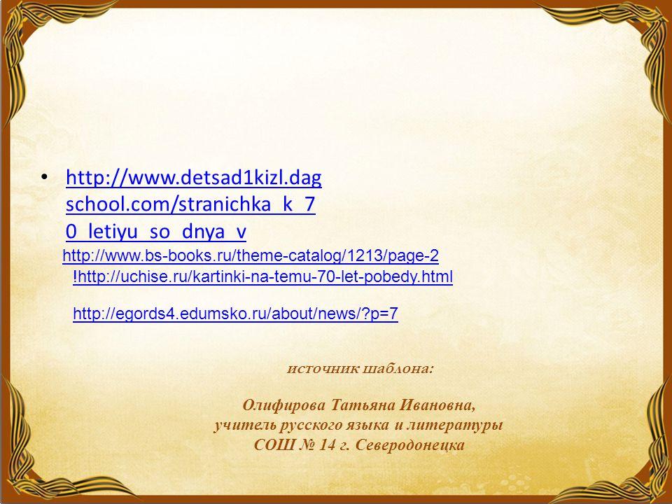 http://www.detsad1kizl.dag school.com/stranichka_k_7 0_letiyu_so_dnya_v http://www.detsad1kizl.dag school.com/stranichka_k_7 0_letiyu_so_dnya_v источник шаблона: Олифирова Татьяна Ивановна, учитель русского языка и литературы СОШ № 14 г.