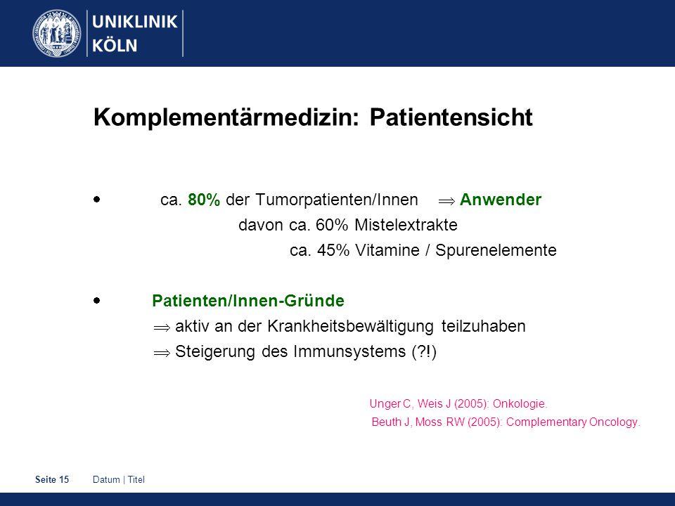 Datum | TitelSeite 15 Komplementärmedizin: Patientensicht  ca. 80% der Tumorpatienten/Innen  Anwender davon ca. 60% Mistelextrakte ca. 45% Vitamine