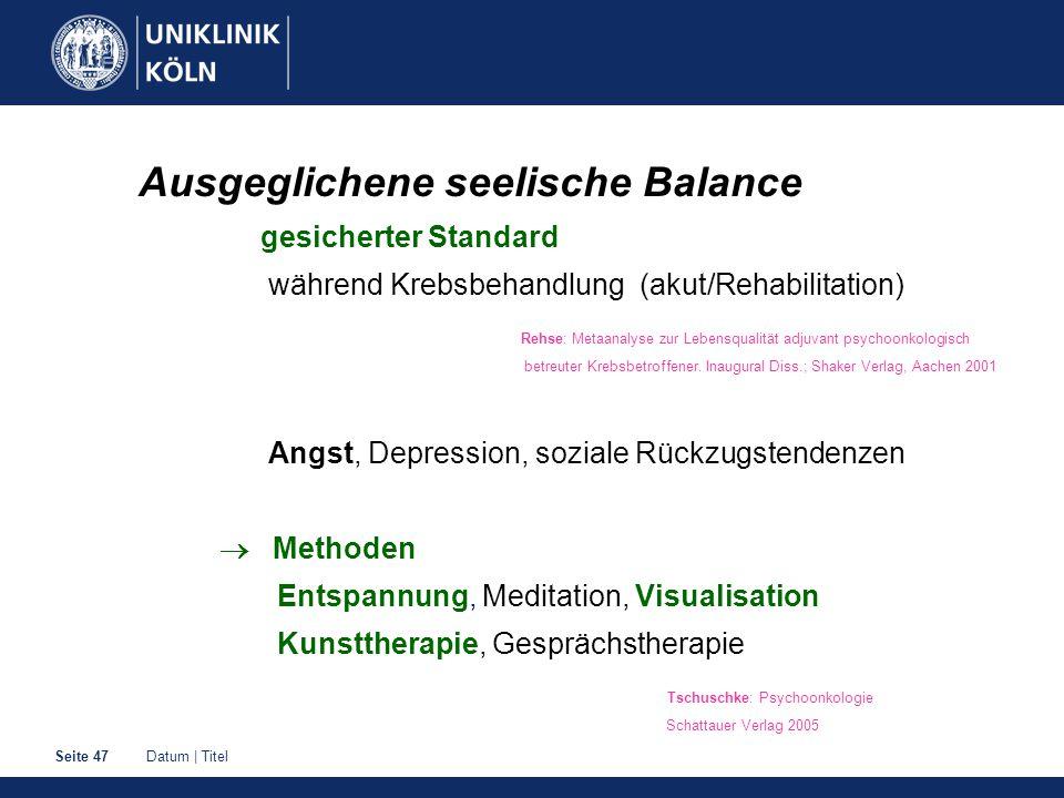 Datum | TitelSeite 47 Ausgeglichene seelische Balance gesicherter Standard während Krebsbehandlung (akut/Rehabilitation) Rehse: Metaanalyse zur Lebensqualität adjuvant psychoonkologisch betreuter Krebsbetroffener.