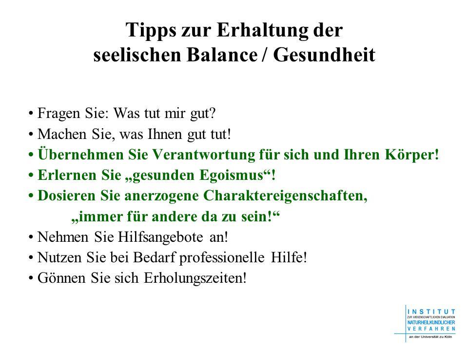 Tipps zur Erhaltung der seelischen Balance / Gesundheit Fragen Sie: Was tut mir gut? Machen Sie, was Ihnen gut tut! Übernehmen Sie Verantwortung für s