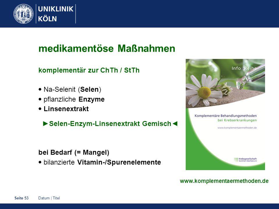 Datum | TitelSeite 53 medikamentöse Maßnahmen komplementär zur ChTh / StTh  Na-Selenit (Selen)  pflanzliche Enzyme  Linsenextrakt ►Selen-Enzym-Linsenextrakt Gemisch◄ bei Bedarf (= Mangel)  bilanzierte Vitamin-/Spurenelemente www.komplementaermethoden.de