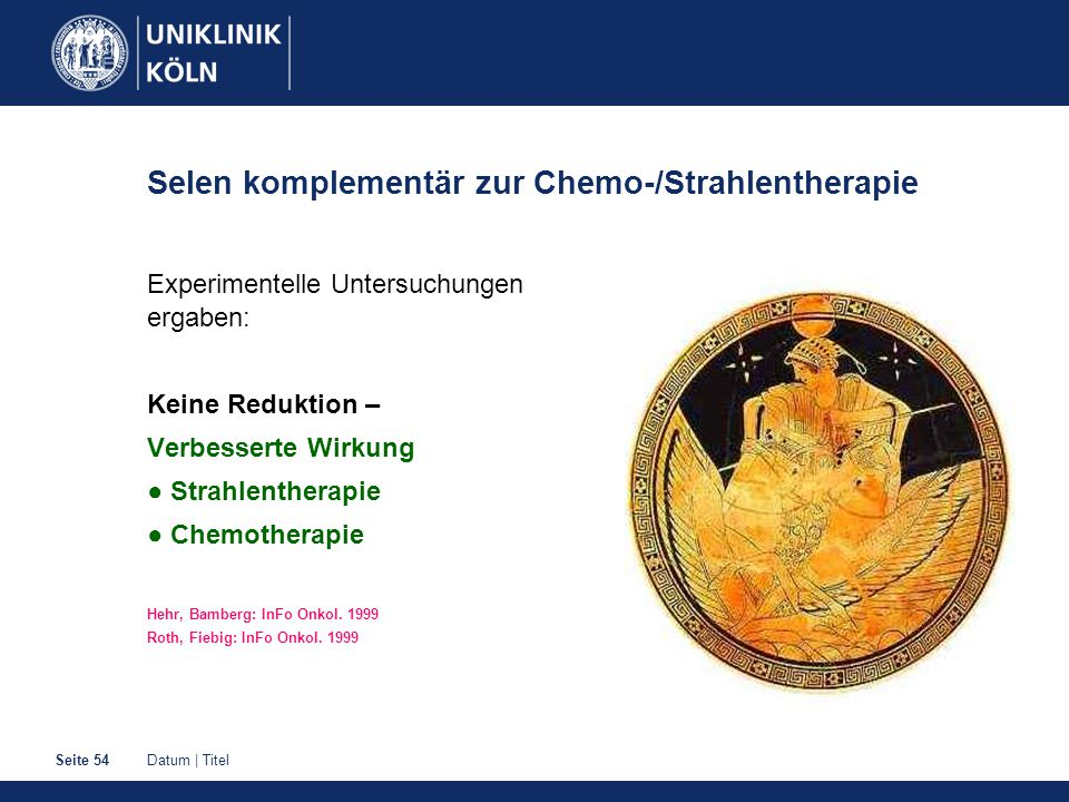 Datum | TitelSeite 54 Selen komplementär zur Chemo-/Strahlentherapie Experimentelle Untersuchungen ergaben: Keine Reduktion – Verbesserte Wirkung ● Strahlentherapie ● Chemotherapie Hehr, Bamberg: InFo Onkol.