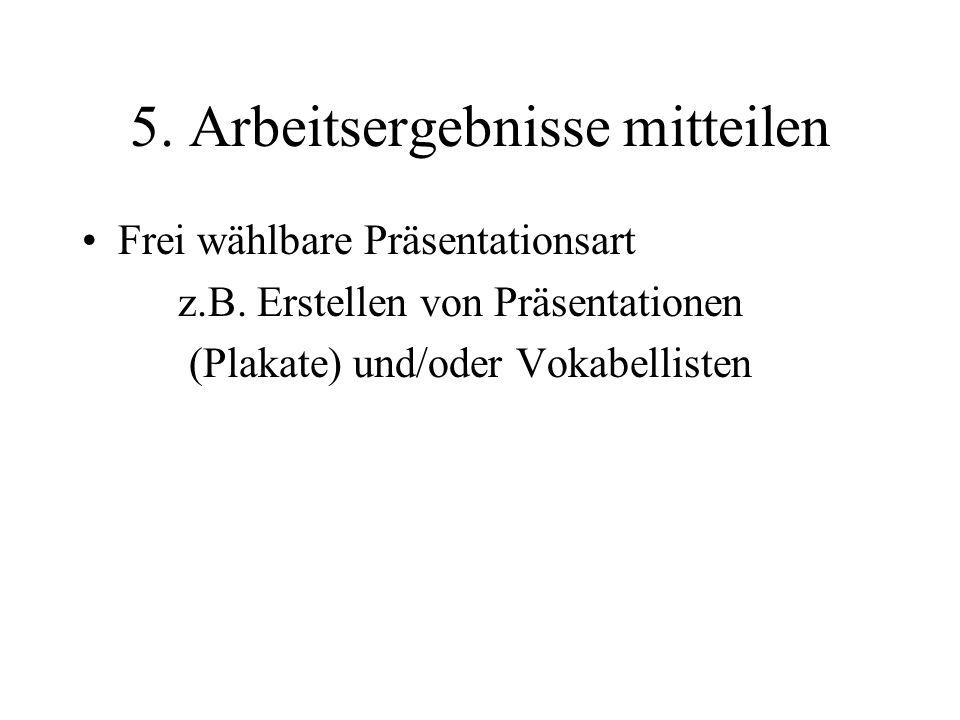 5. Arbeitsergebnisse mitteilen Frei wählbare Präsentationsart z.B.