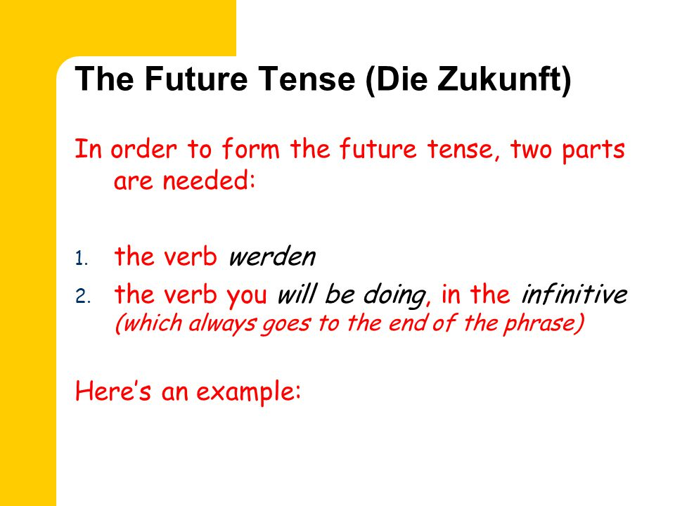 The Future Tense (Die Zukunft) In order to form the future tense, two parts are needed: 1.